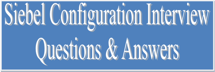 Siebel Configuration Interview Questions and Answers